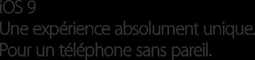 iOS 9 Une expérience absolument unique. Pour un téléphone sans pareil.